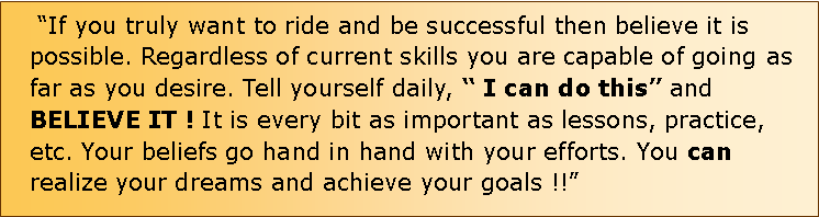 "Text Box:  ""If you truly want to ride and be successful then believe it is possible. Regardless of current skills you are capable of going as far as you desire. Tell yourself daily, "" I can do this"" and BELIEVE IT ! It is every bit as important as lessons, practice, etc. Your beliefs go hand in hand with your efforts. You can realize your dreams and achieve your goals !!"""